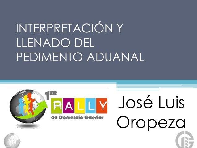 INTERPRETACIÓN Y LLENADO DEL PEDIMENTO ADUANAL José Luis Oropeza
