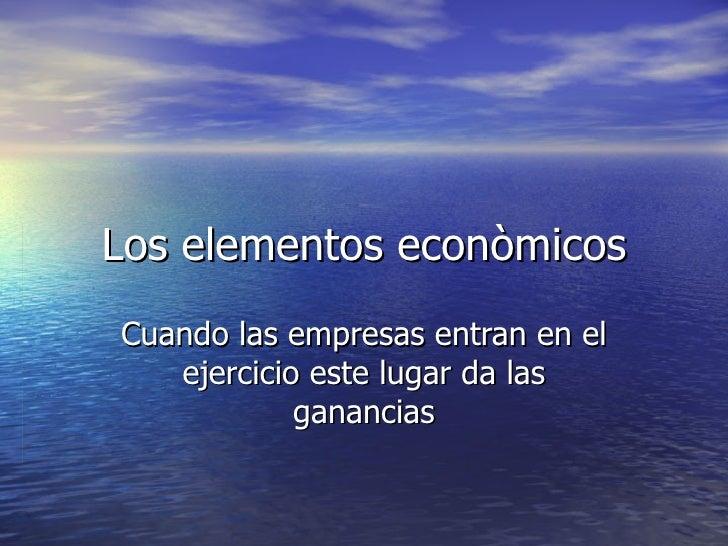 Los elementos econòmicosCuando las empresas entran en el   ejercicio este lugar da las            ganancias
