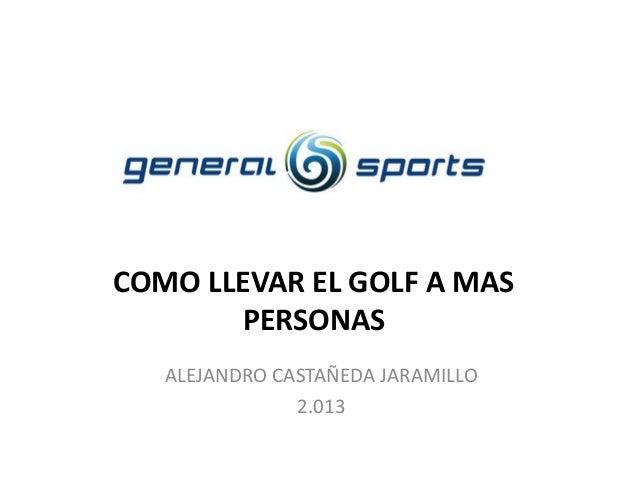 COMO LLEVAR EL GOLF A MAS PERSONAS ALEJANDRO CASTAÑEDA JARAMILLO 2.013