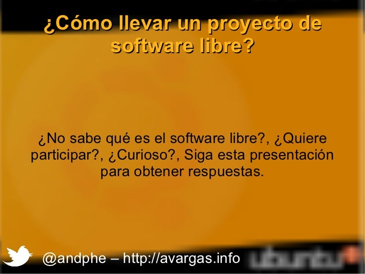 ¿Cómo llevar un proyecto de software libre? ¿No sabe qué es el software libre?, ¿Quiere participar?, ¿Curioso?, Siga esta ...