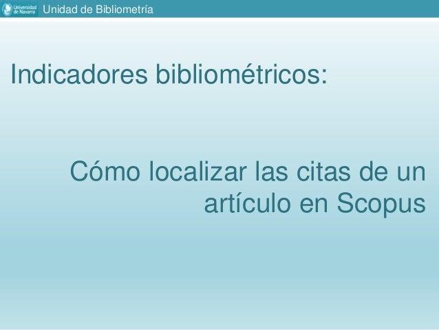 Unidad de Bibliometría Indicadores bibliométricos: Cómo localizar las citas de un artículo en Scopus