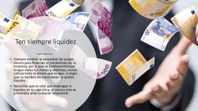 Ten siempre liquidez • Siempre tendrás la necesidad de ocupar dinero para financiar el crecimiento de tu empresa, por lo q...