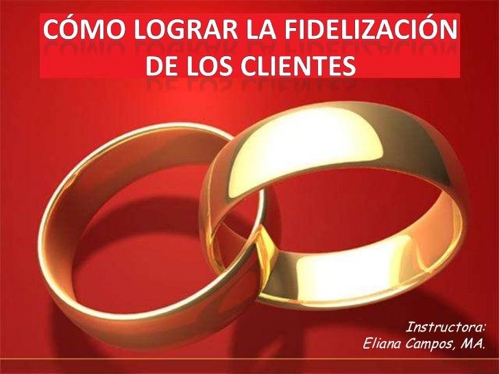 CÓMO LOGRAR LA FIDELIZACIÓN<br />DE LOS CLIENTES<br />Instructora:<br />Eliana Campos, MA.<br />