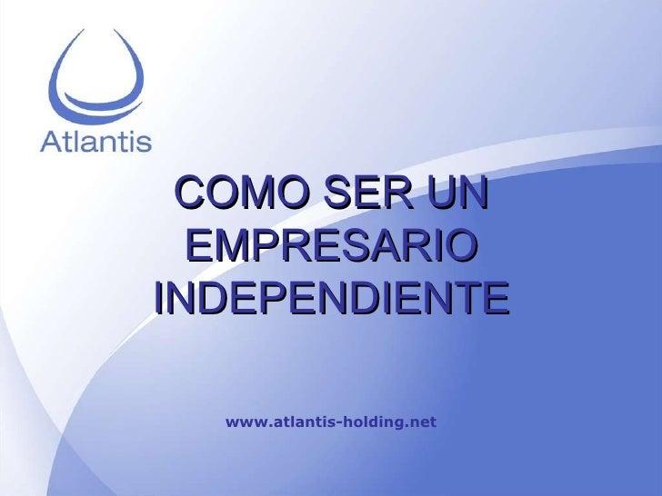 COMO SER UN EMPRESARIO INDEPENDIENTE www.atlantis-holding.net