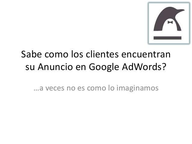 Sabe como los clientes encuentran su Anuncio en Google AdWords?  …a veces no es como lo imaginamos