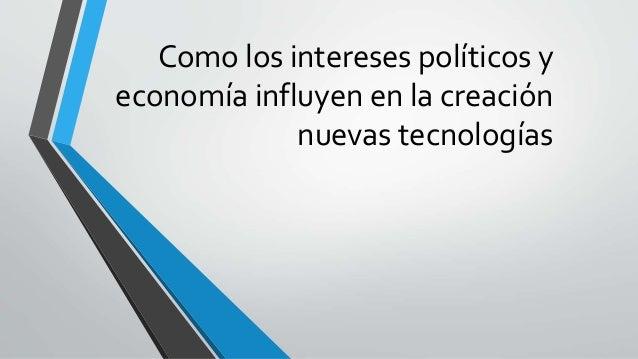 Como los intereses políticos y economía influyen en la creación nuevas tecnologías