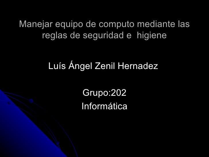 Manejar equipo de computo mediante las reglas de seguridad e  higiene Luís Ángel Zenil Hernadez  Grupo:202 Informática