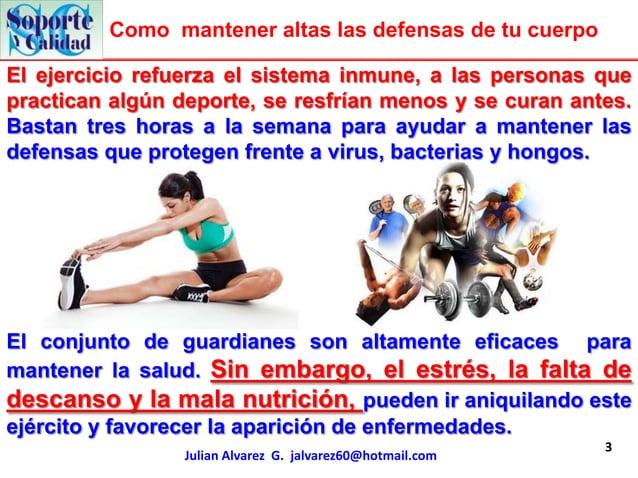 Como mantener altas las defensas de tu cuerpoEl ejercicio refuerza el sistema inmune, a las personas quepractican algún de...