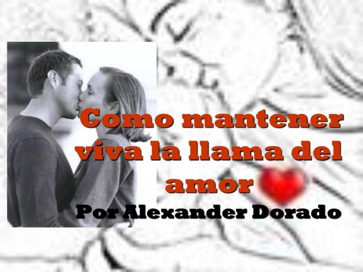 Como mantenerviva la llama del      amorPor Alexander Dorado