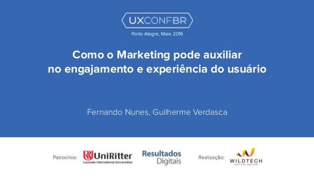 Como o Marketing pode auxiliar no engajamento e experiência do usuário Fernando Nunes, Guilherme Verdasca Porto Alegre, Ma...