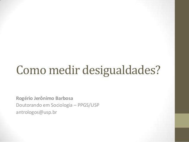 Como medir desigualdades? Rogério Jerônimo Barbosa Doutorando em Sociologia – PPGS/USP antrologos@usp.br