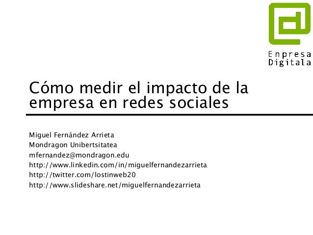 Cómo medir el impacto de la  empresa en redes sociales  Miguel Fernández Arrieta  Mondragon Unibertsitatea  mfernandez@mon...