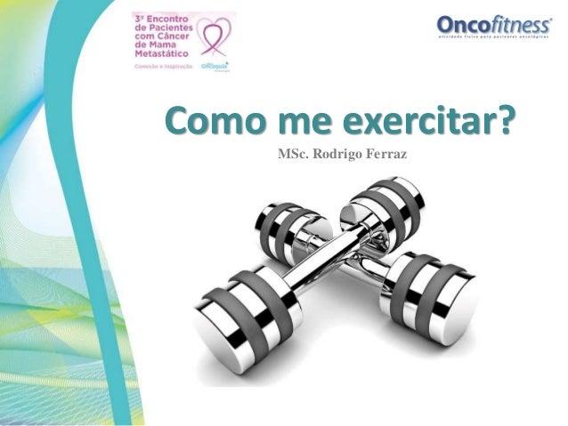 Como me exercitar? MSc. Rodrigo Ferraz