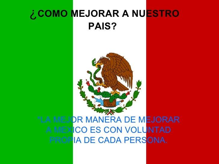 ¿ COMO MEJORAR A NUESTRO PAIS? *LA MEJOR MANERA DE MEJORAR A MEXICO ES CON VOLUNTAD PROPIA DE CADA PERSONA.