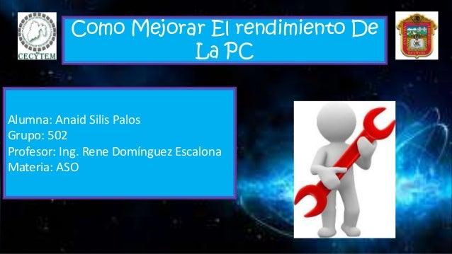 Como Mejorar El rendimiento De La PC Alumna: Anaid Silis Palos Grupo: 502 Profesor: Ing. Rene Domínguez Escalona Materia: ...