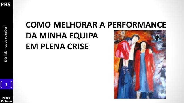 Pedro Pinheiro Nósfalamosdesoluções! 1 PBS COMO MELHORAR A PERFORMANCE DA MINHA EQUIPA EM PLENA CRISE