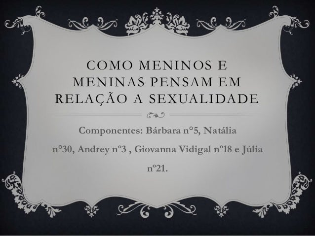 COMO MENINOS E MENINAS PENSAM EM RELAÇÃO A SEXUALIDADE Componentes: Bárbara n°5, Natália n°30, Andrey nº3 , Giovanna Vidig...