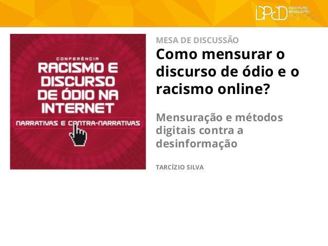 MESA DE DISCUSSÃO Como mensurar o discurso de ódio e o racismo online? Mensuração e métodos digitais contra a desinformaçã...