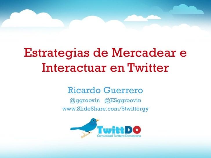 Estrategias de Mercadear e Interactuar en Twitter Ricardo Guerrero @ggroovin  @ESggroovin www.SlideShare.com/Stwittergy