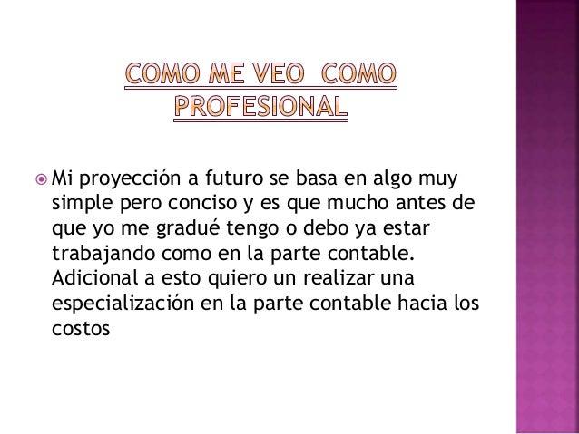  Mi proyección a futuro se basa en algo muy simple pero conciso y es que mucho antes de que yo me gradué tengo o debo ya ...