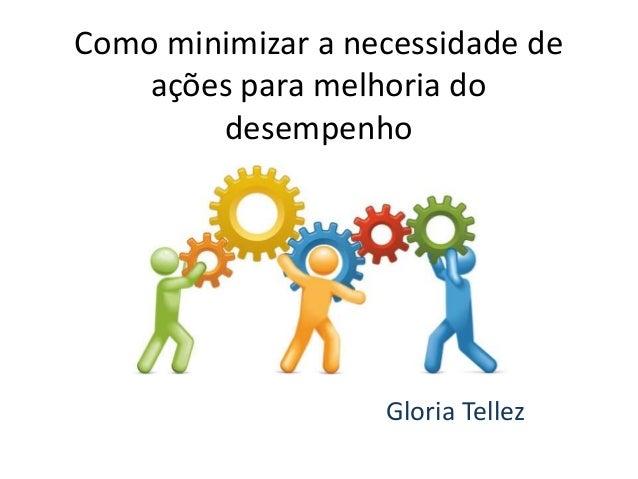 Como minimizar a necessidade de ações para melhoria do desempenho Gloria Tellez