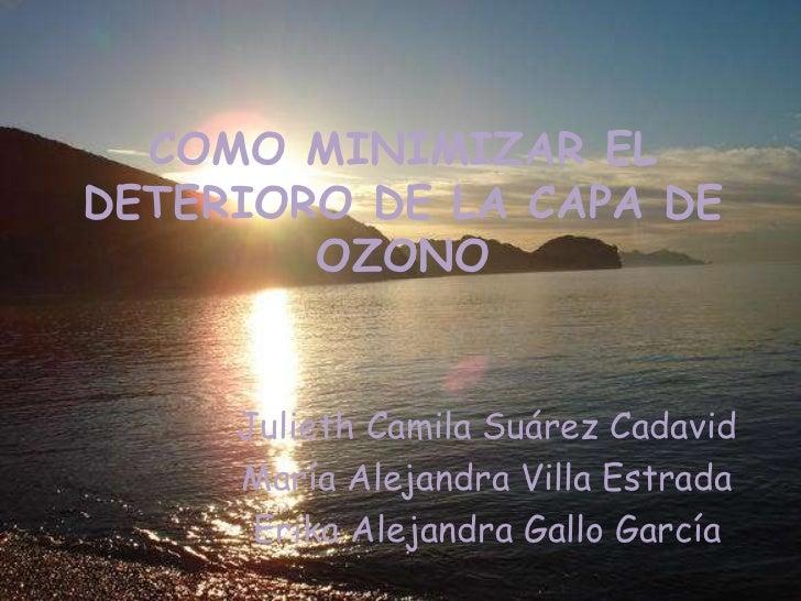 COMO MINIMIZAR ELDETERIORO DE LA CAPA DE        OZONO     Julieth Camila Suárez Cadavid     María Alejandra Villa Estrada ...