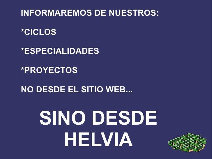 INFORMAREMOS DE NUESTROS: *CICLOS *ESPECIALIDADES *PROYECTOS  NO DESDE EL SITIO WEB... SINO DESDE HELVIA