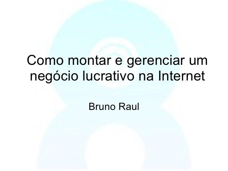 Como montar e gerenciar um negócio lucrativo na Internet Bruno Raul