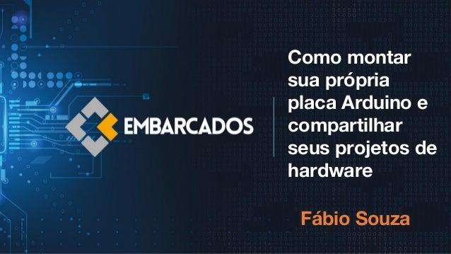 Como montar sua própria placa Arduino e compartilhar seus projetos de hardware Fábio Souza