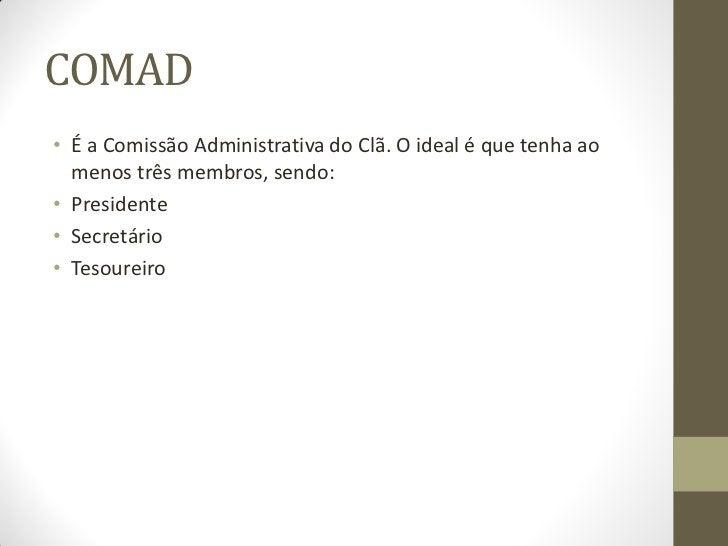 COMAD• É a Comissão Administrativa do Clã. O ideal é que tenha ao  menos três membros, sendo:• Presidente• Secretário• Tes...