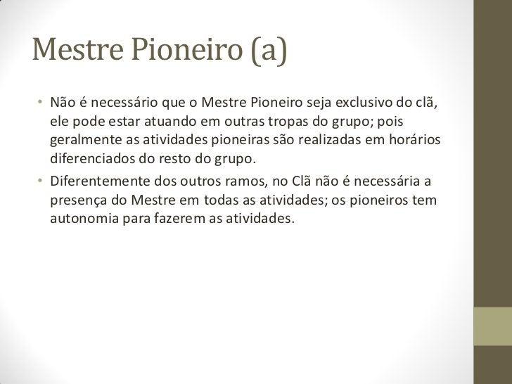 Mestre Pioneiro (a)• Não é necessário que o Mestre Pioneiro seja exclusivo do clã,  ele pode estar atuando em outras tropa...