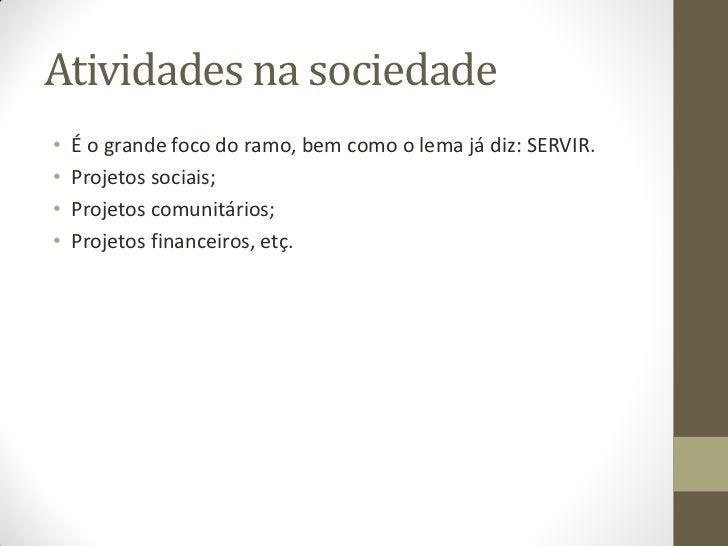 Atividades na sociedade•   É o grande foco do ramo, bem como o lema já diz: SERVIR.•   Projetos sociais;•   Projetos comun...