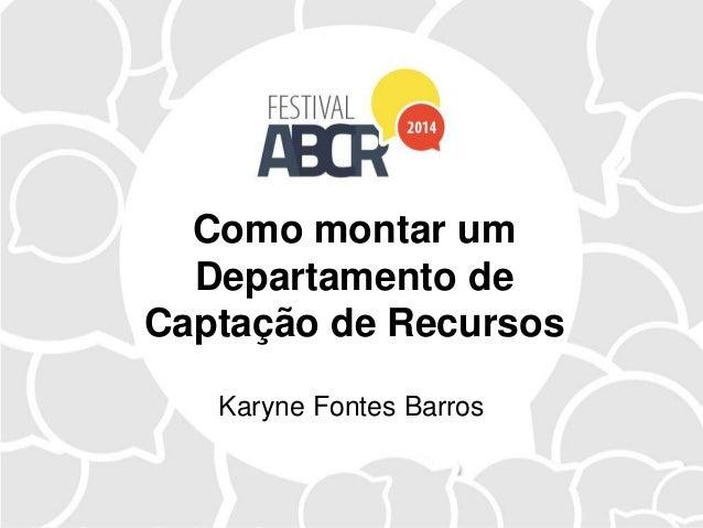 Como montar um Departamento de Captação de Recursos Karyne Fontes Barros