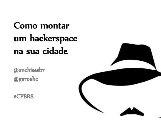 Como montar um hackerspace na sua cidade @anchisesbr @garoahc #CPBR8