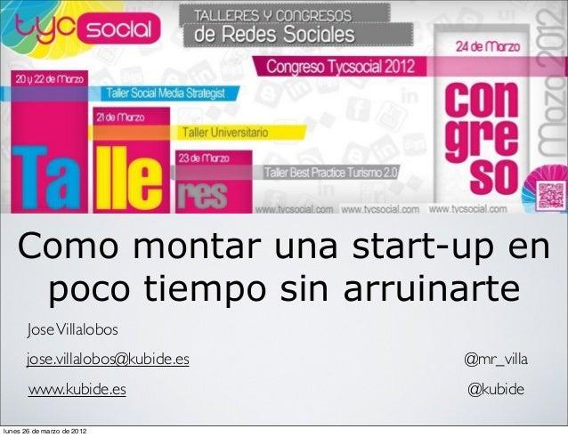 Como montar una start-up en poco tiempo sin arruinarte JoseVillalobos @mr_villa @kubide jose.villalobos@kubide.es www.kubi...