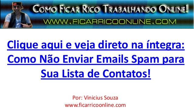 Clique aqui e veja direto na íntegra:Como Não Enviar Emails Spam paraSua Lista de Contatos!Por: Vinicius Souzawww.ficarric...