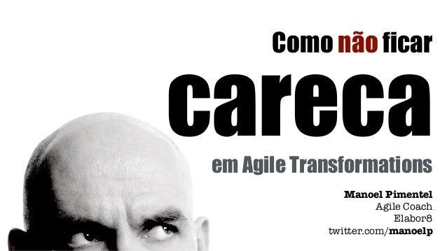 careca Manoel Pimentel Agile Coach Elabor8 twitter.com/manoelp Como não ficar em Agile Transformations