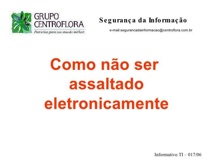 Segurança da Informação   e-mail:segurancadainformacao@centroflora.com.br Como não ser  assaltado eletronicamente Inform...