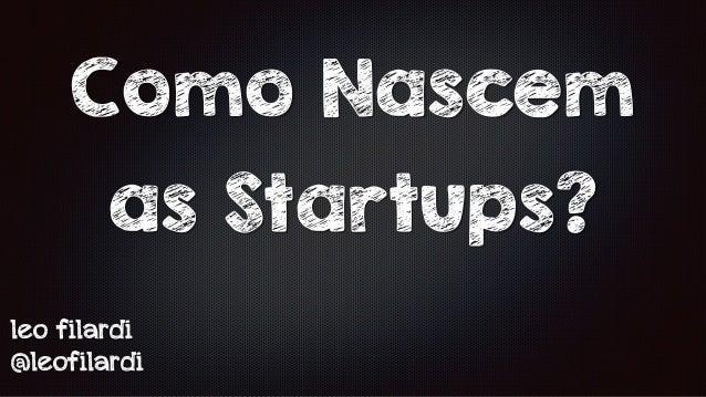 Como Nascem  as Startups?  leo filardi  @leofilardi