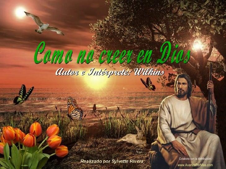 Como no creer en Dios Autor e Intérprete: Wilkins Colabora con la distribución:  www.AvanzaPorMas.com