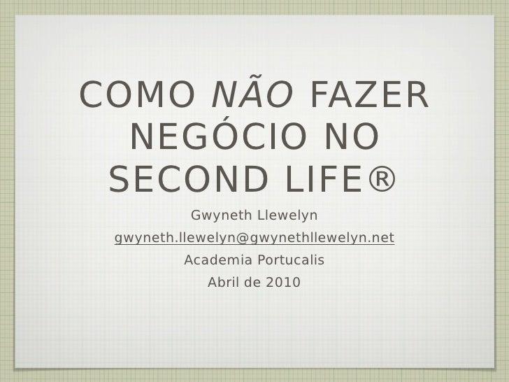 COMO NÃO FAZER   NEGÓCIO NO  SECOND LIFE®           Gwyneth Llewelyn  gwyneth.llewelyn@gwynethllewelyn.net          Academ...