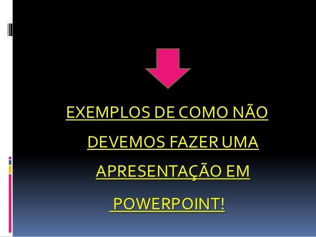 EXEMPLOS DE COMO NÃO  DEVEMOS FAZER UMA  APRESENTAÇÃO EM    POWERPOINT!