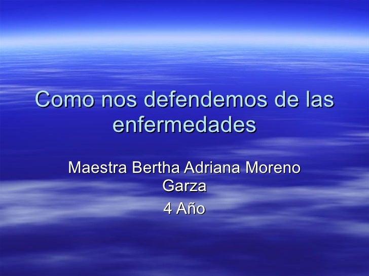 Como nos defendemos de las enfermedades Maestra Bertha Adriana Moreno Garza 4 Año