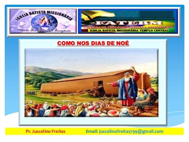 COMO NOS DIAS DE NOÉ Pr. Juscelino Freitas Email: juscelinofreitas799@gmail.com