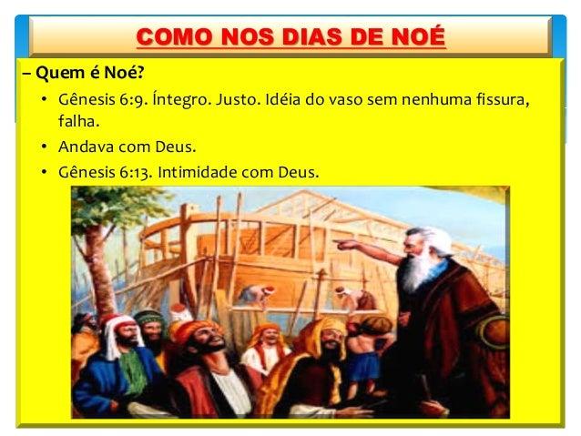 – Quem é Noé? • Gênesis 6:9. Íntegro. Justo. Idéia do vaso sem nenhuma fissura, falha. • Andava com Deus. • Gênesis 6:13. ...