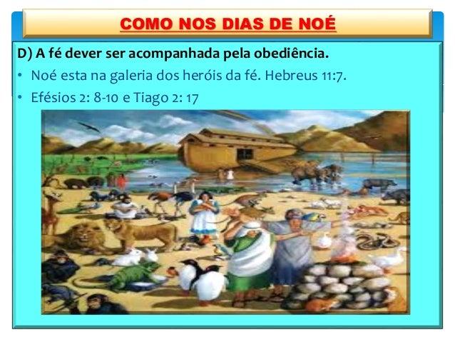 D) A fé dever ser acompanhada pela obediência. • Noé esta na galeria dos heróis da fé. Hebreus 11:7. • Efésios 2: 8-10 e T...