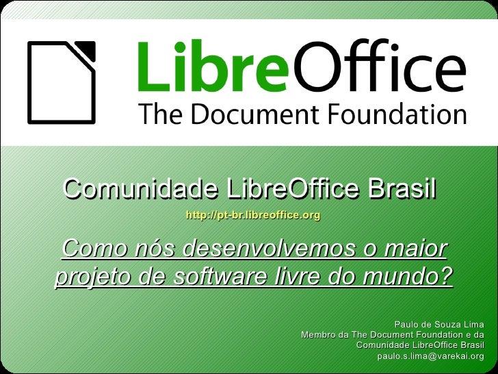 Como nós desenvolvemos o maior projeto de software livre do mundo? Paulo de Souza Lima Membro da The Document Foundation e...
