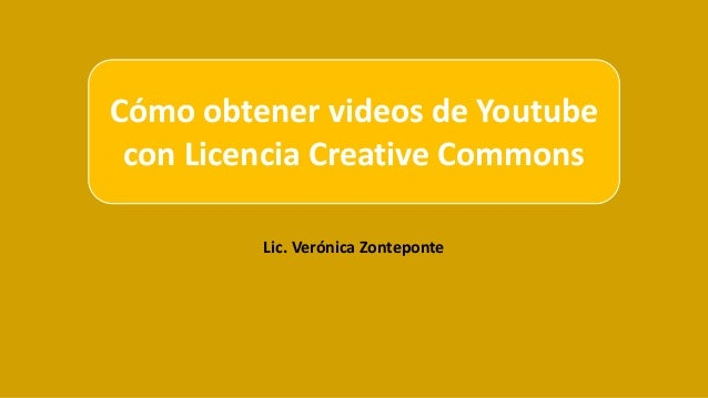 Lic. Verónica Zonteponte Cómo obtener videos de Youtube con Licencia Creative Commons