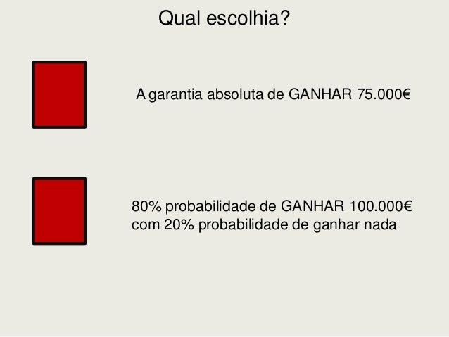 Qual escolhia? A garantia absoluta de GANHAR 75.000€ 80% probabilidade de GANHAR 100.000€ com 20% probabilidade de ganhar ...