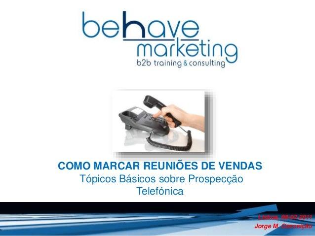 COMO MARCAR REUNIÕES DE VENDAS  Tópicos Básicos sobre Prospecção  Telefónica  Lisboa, 08-02-2011  Jorge M. Conceição